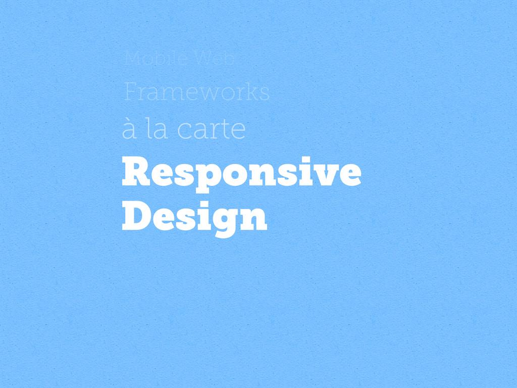 Mobile Web Frameworks à la carte Responsive Des...
