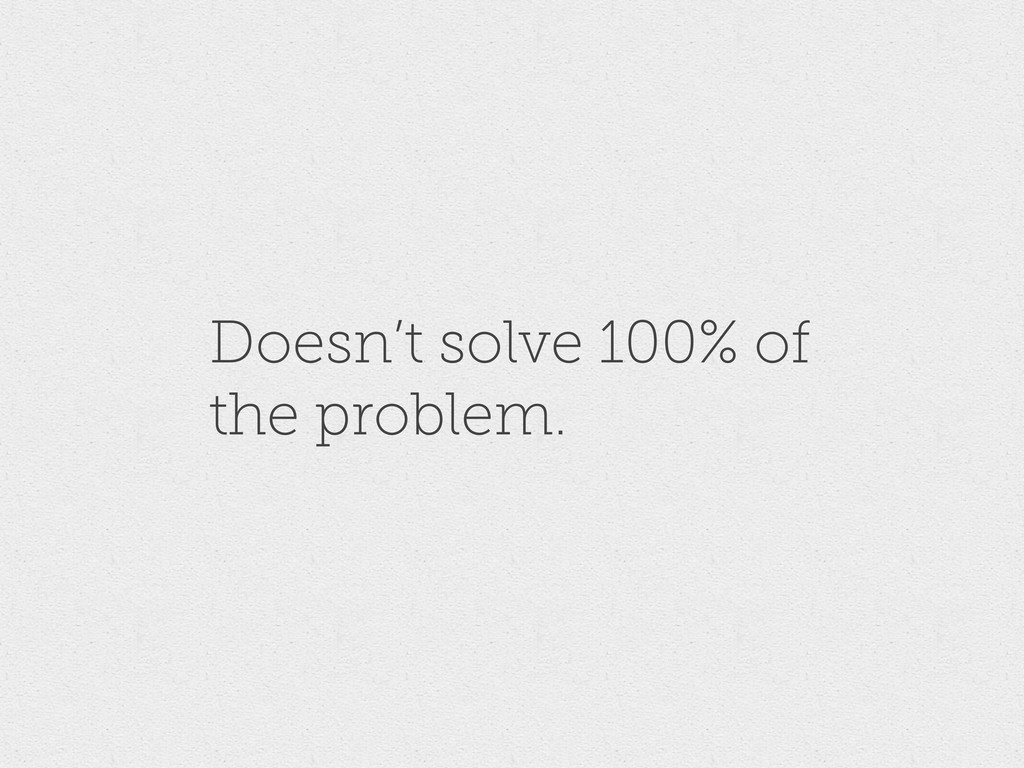 Doesn't solve 100% of the problem.