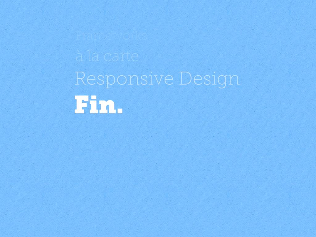 Frameworks à la carte Responsive Design Fin.