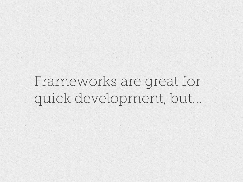 Frameworks are great for quick development, but...