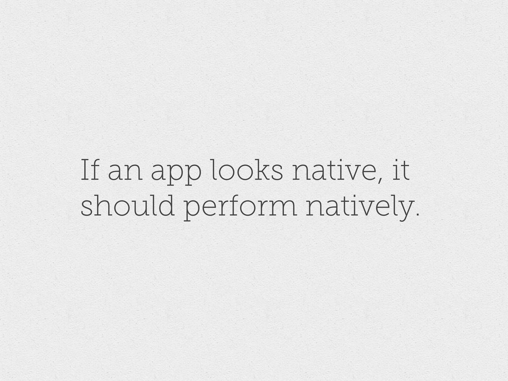 If an app looks native, it should perform nativ...