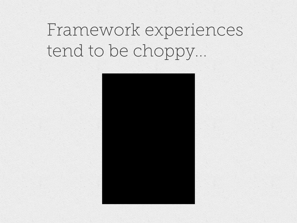 Framework experiences tend to be choppy...