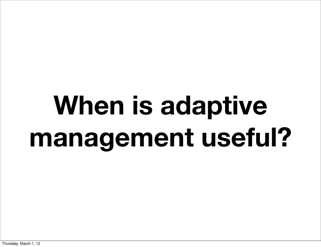 When is adaptive management useful? Thursday, M...