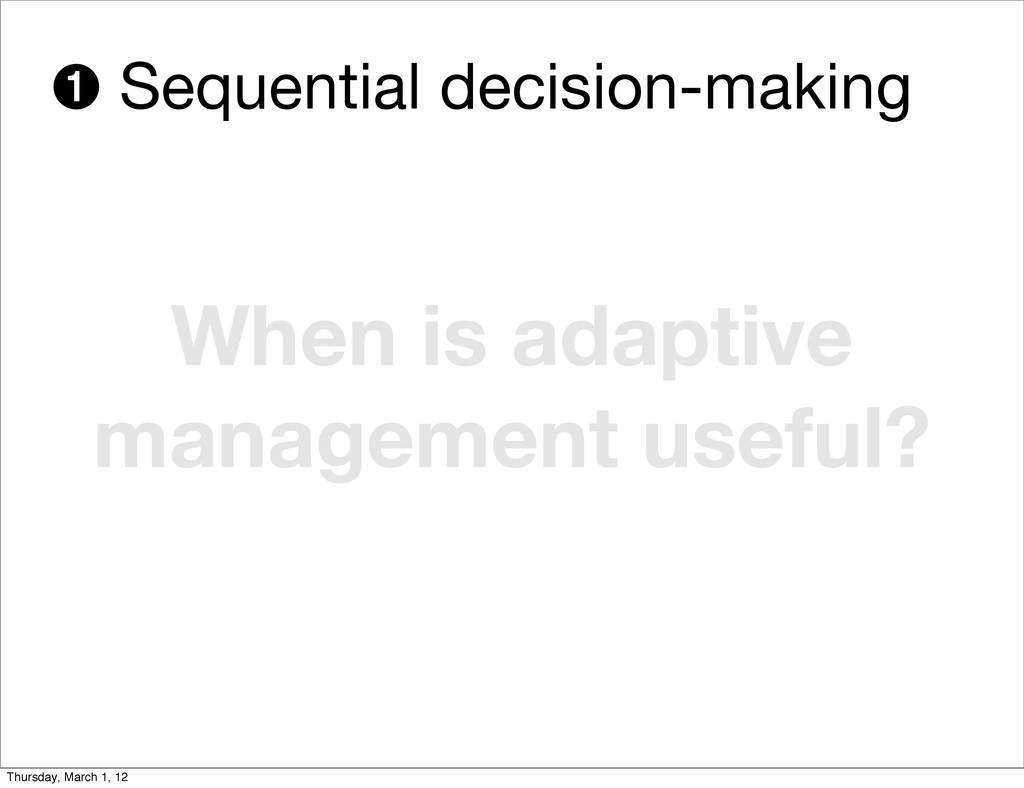 When is adaptive management useful? ➊ Sequentia...