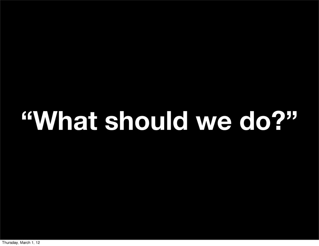 """What should we do?"" Thursday, March 1, 12"