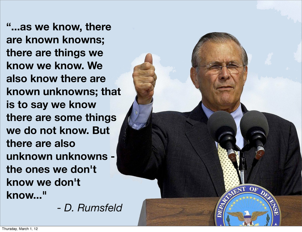 """...as we know, there are known knowns; there a..."
