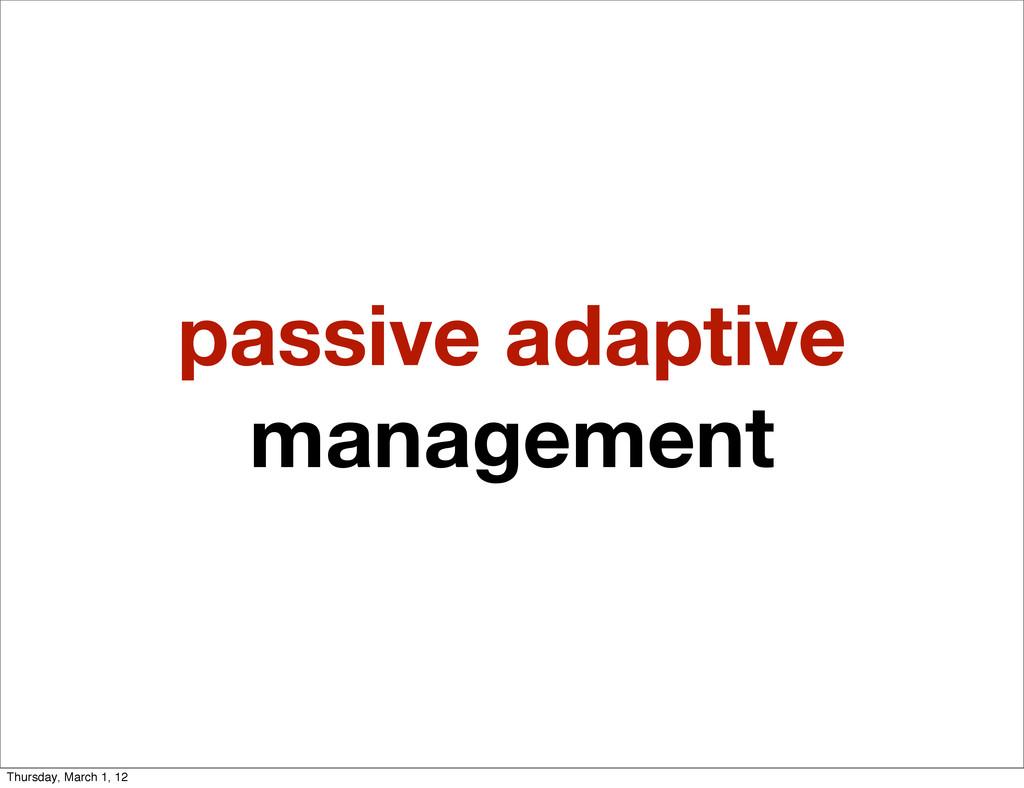 passive adaptive management Thursday, March 1, ...