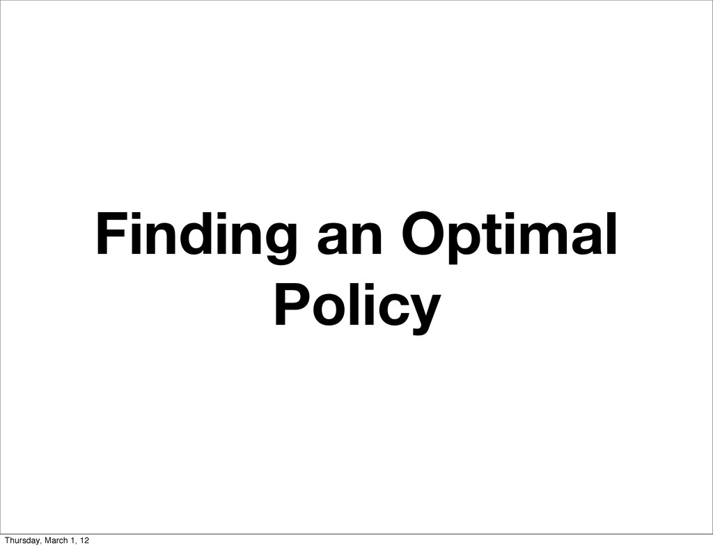Finding an Optimal Policy Thursday, March 1, 12