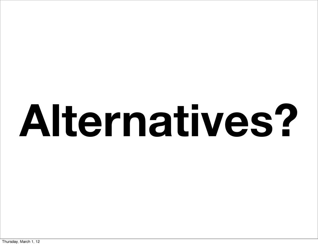 Alternatives? Thursday, March 1, 12