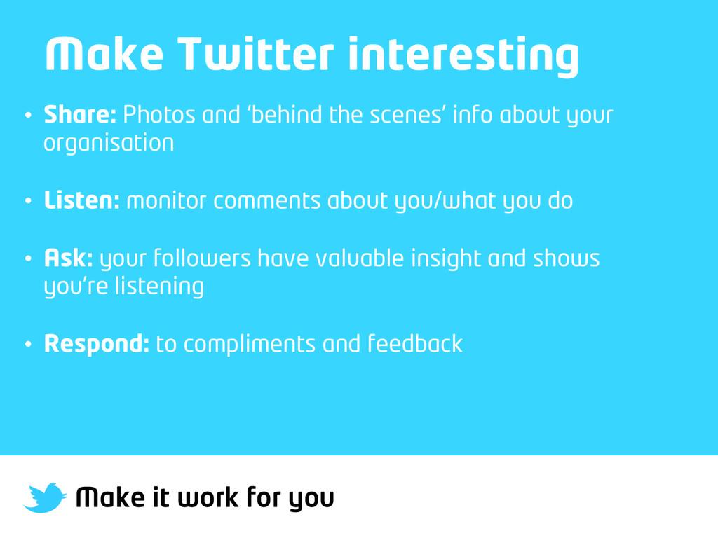 Make it work for you Make Twitter interesting •...