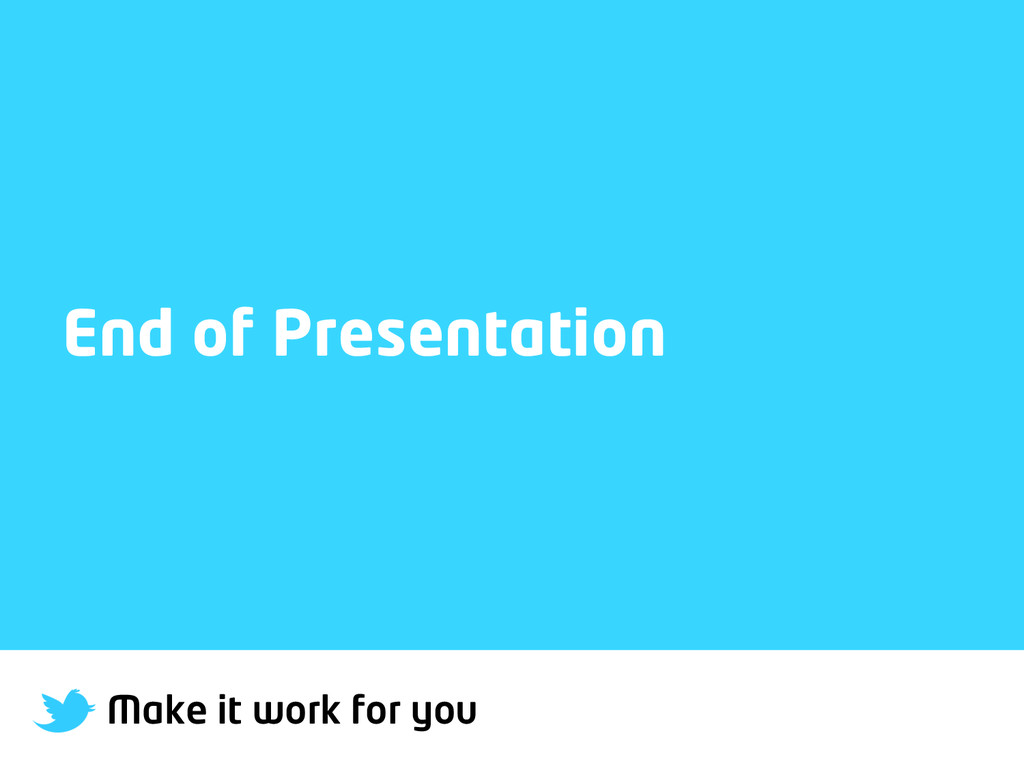 Make it work for you End of Presentation