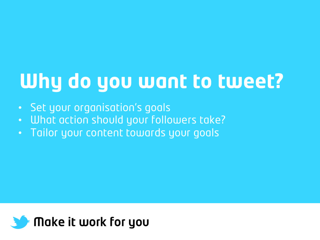 Make it work for you Why do you want to tweet? ...