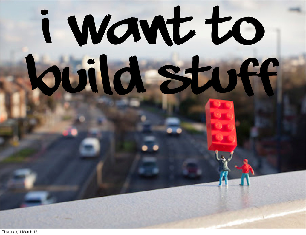 I want to build stuff Thursday, 1 March 12