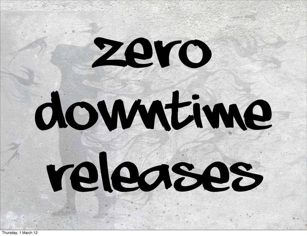 zero downtime releases Thursday, 1 March 12