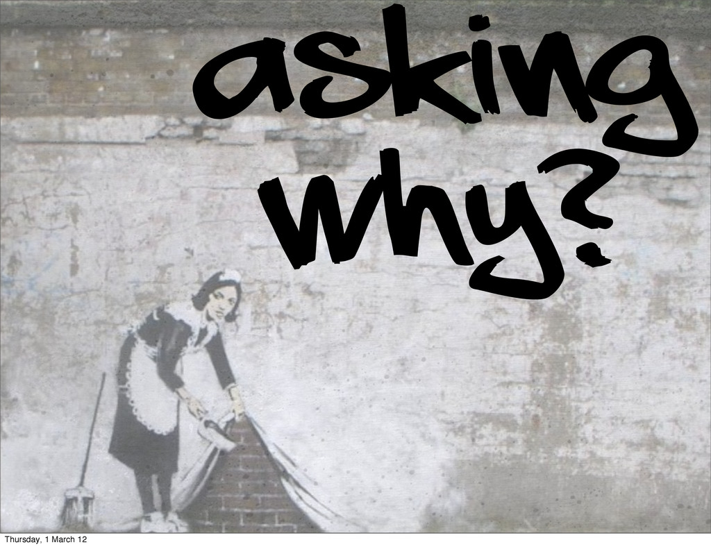 Asking Why? Thursday, 1 March 12