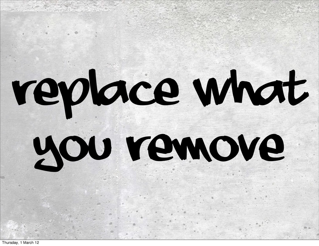 Replace what you remove Thursday, 1 March 12