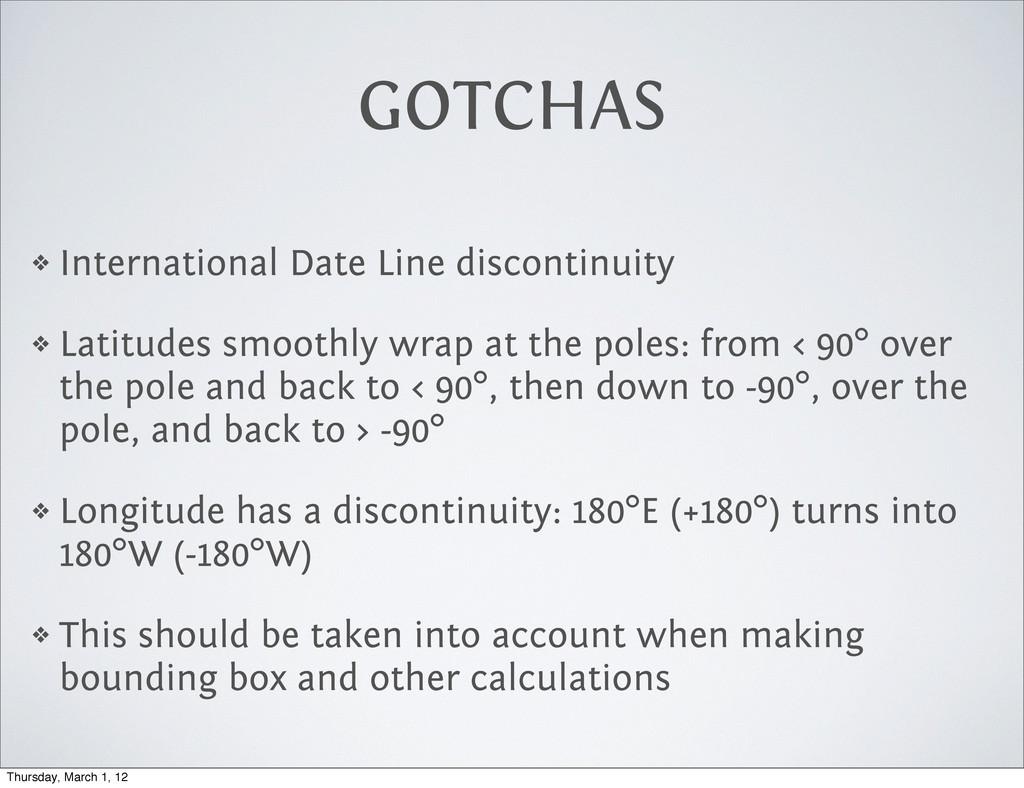GOTCHAS ❖ International Date Line discontinuity...