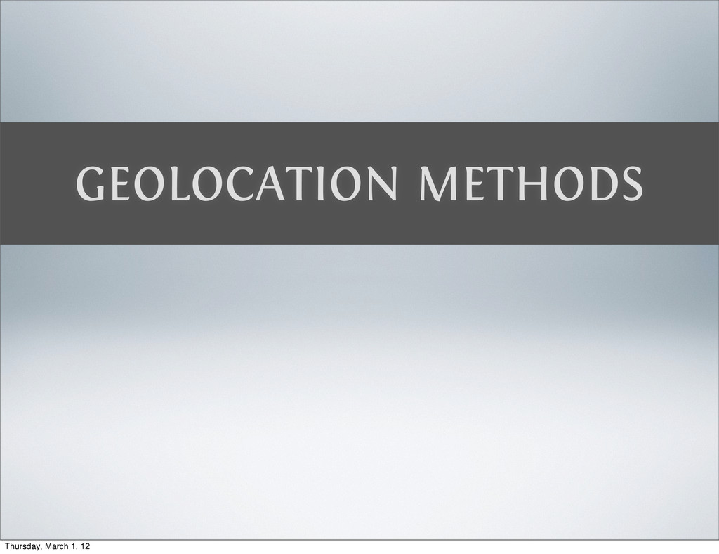 GEOLOCATION METHODS Thursday, March 1, 12