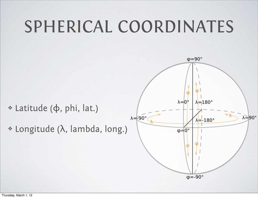 SPHERICAL COORDINATES ❖ Latitude (ϕ, phi, lat.)...