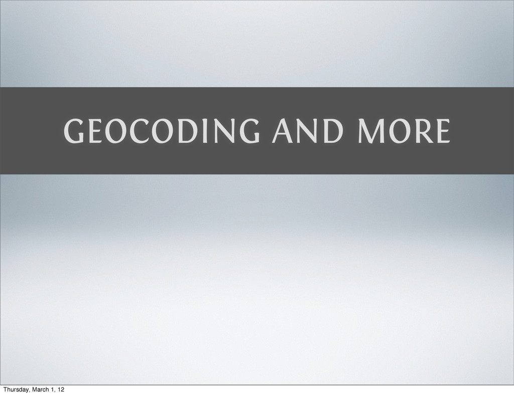 GEOCODING AND MORE Thursday, March 1, 12
