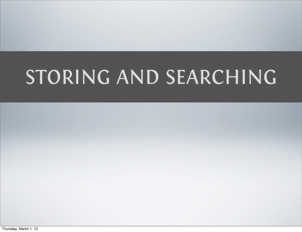 STORING AND SEARCHING Thursday, March 1, 12