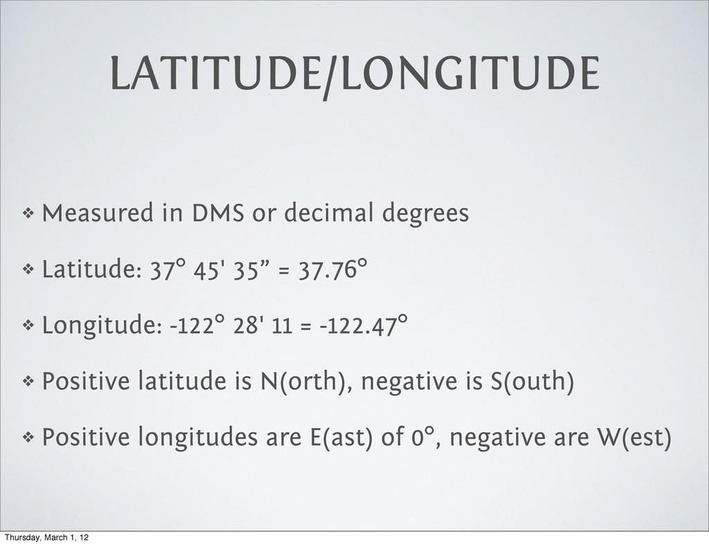 LATITUDE/LONGITUDE ❖ Measured in DMS or decimal...