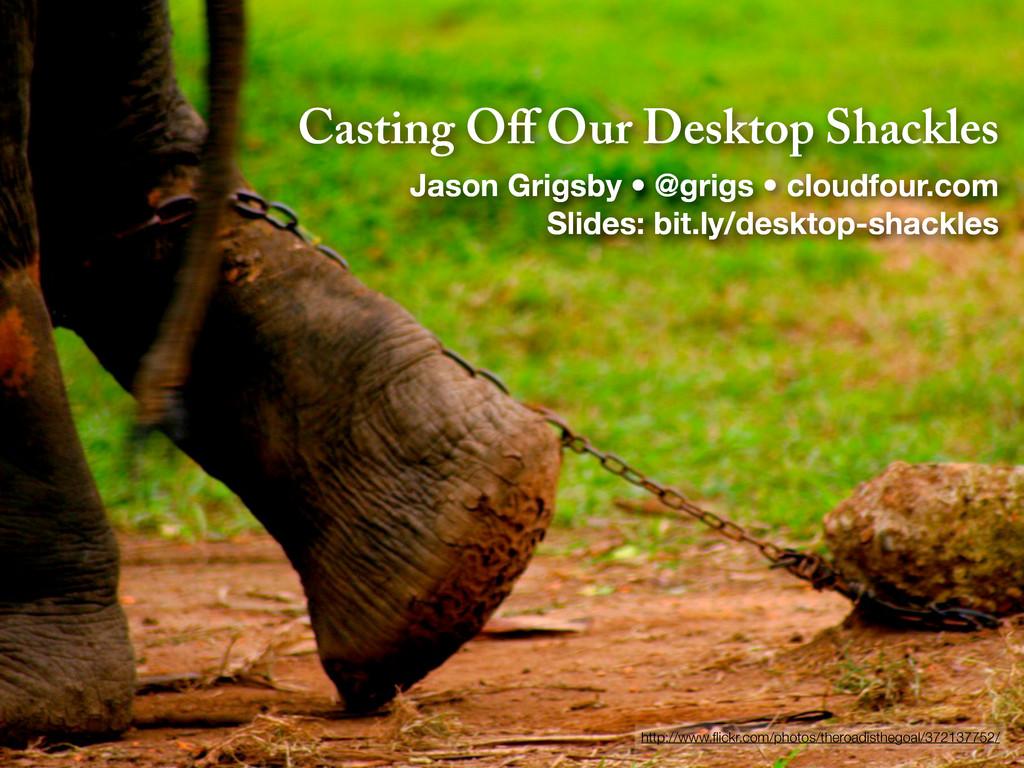 Casting Off Our Desktop Shackles Jason Grigsby •...