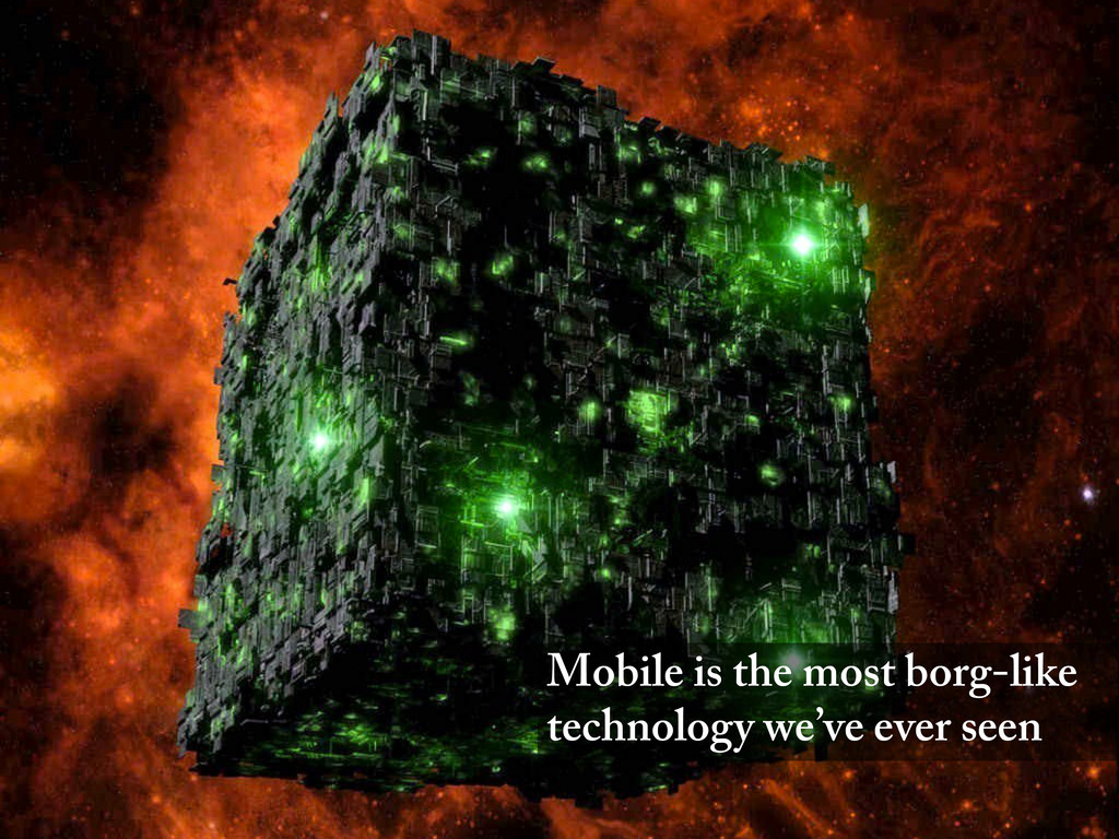 Mobile is the most borg-like technology we've e...