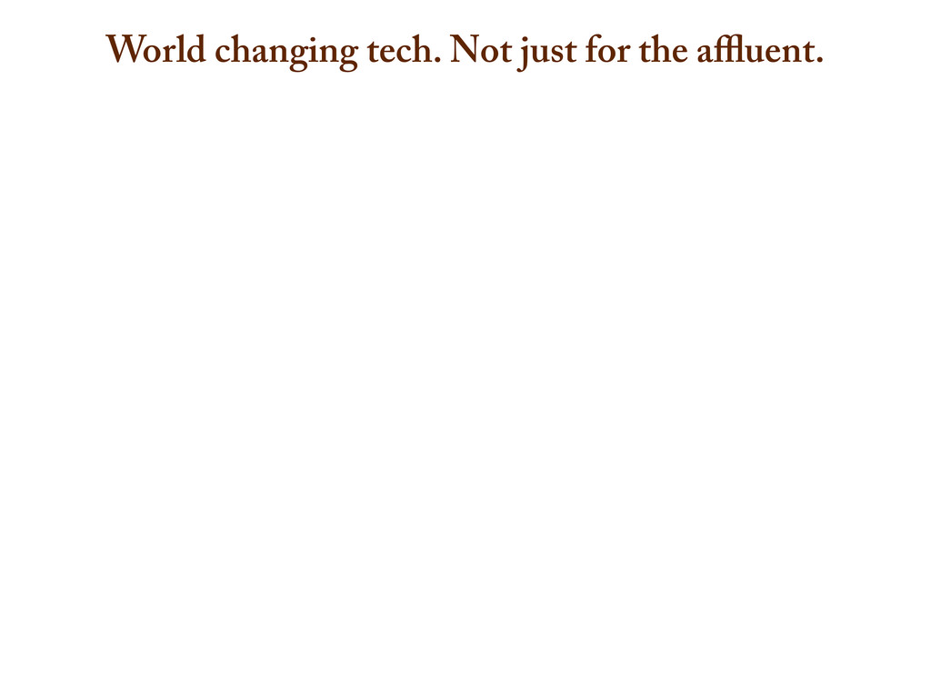 World changing tech. Not just for the affluent.