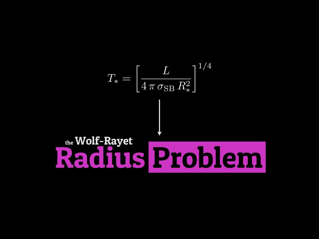 Radius Problem the Wolf-Rayet T⇤ =  L 4 ⇡ SB R...