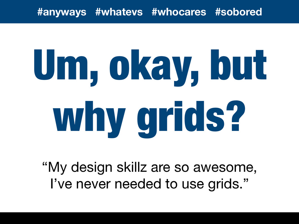 """Um, okay, but why grids? """"My design skillz are ..."""