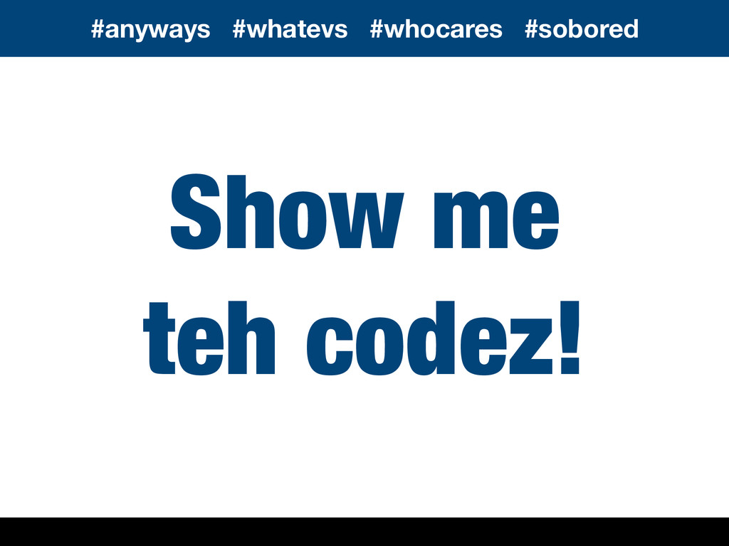 Show me teh codez! #anyways #whatevs #whocares ...