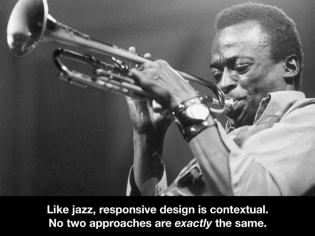 Like jazz, responsive design is contextual. No ...