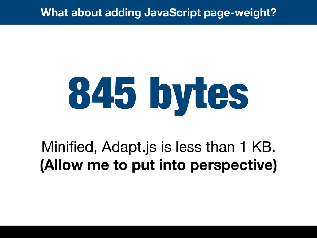845 bytes Minified, Adapt.js is less than 1 KB. ...