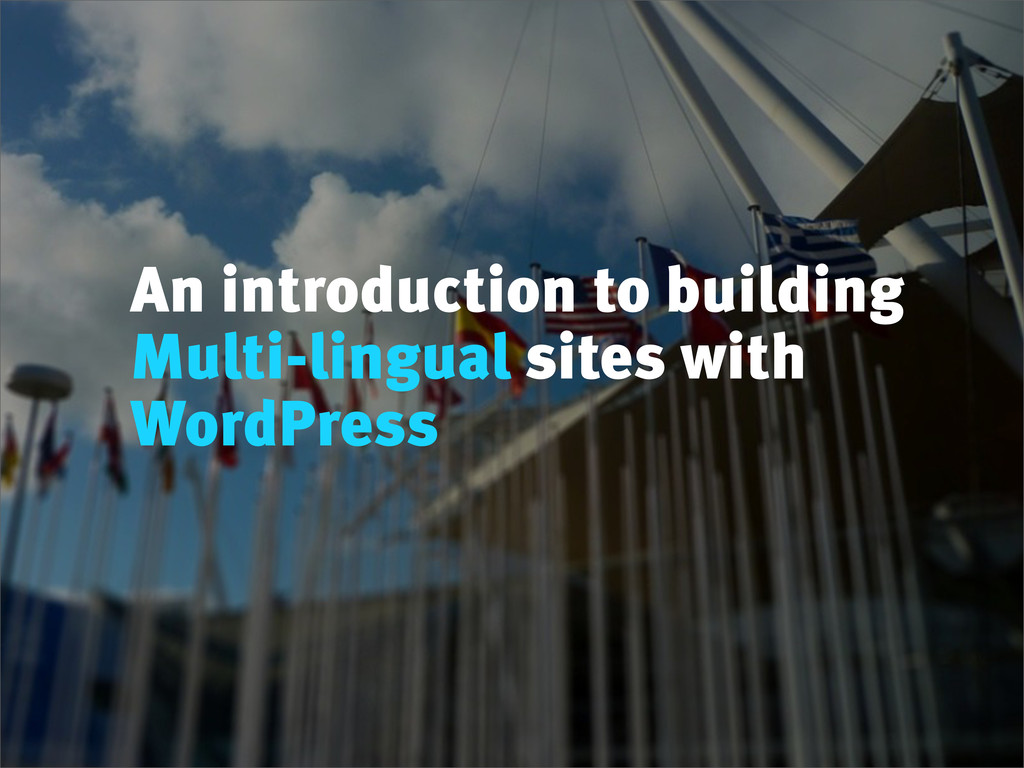 An introduction to building Multi-lingual sites...