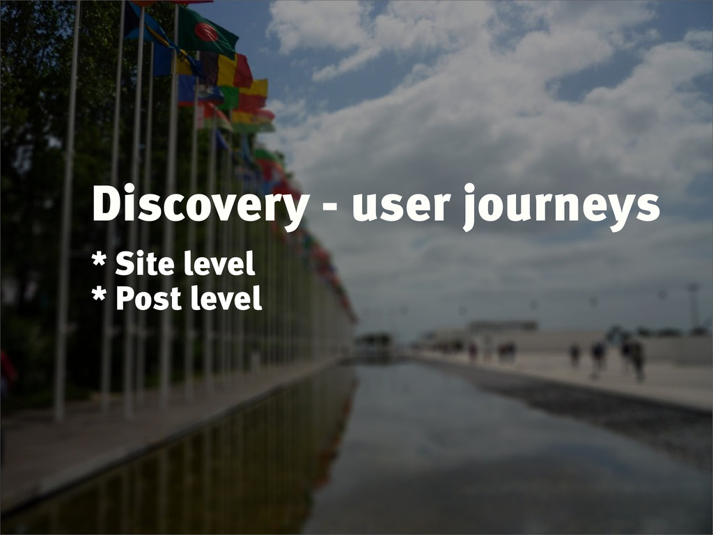 Discovery - user journeys * Site level * Post l...
