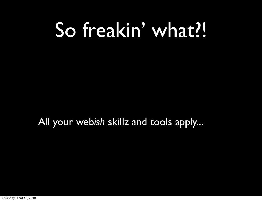 So freakin' what?! All your webish skillz and t...