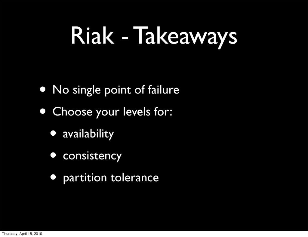 Riak - Takeaways • No single point of failure •...