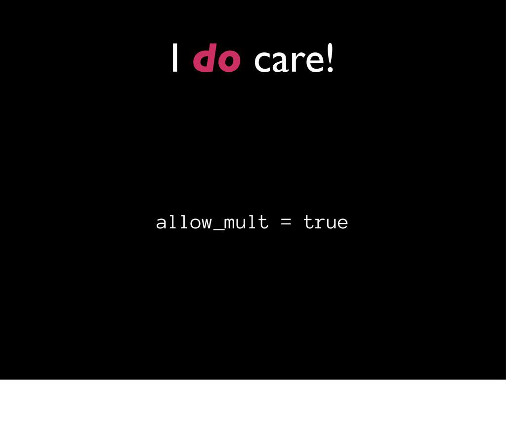 I do care! allow_mult = true