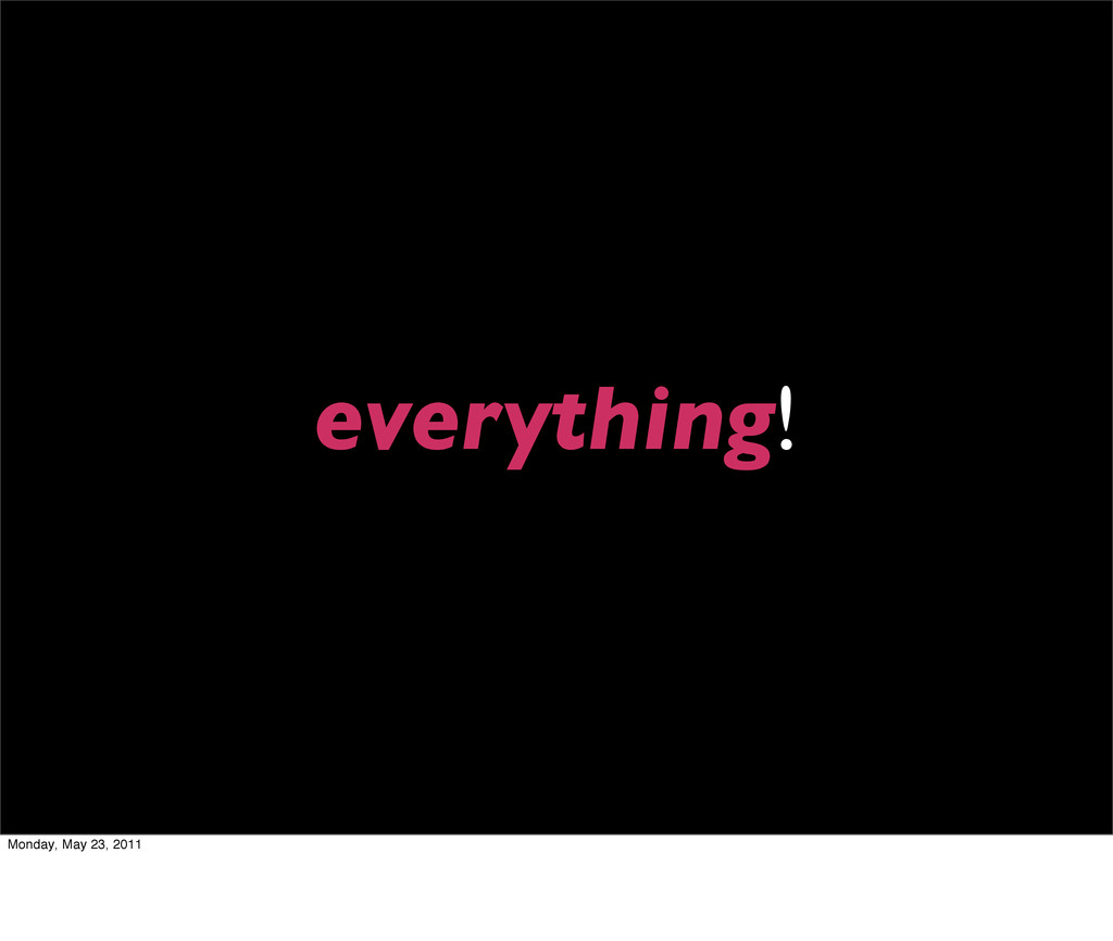 everything! Monday, May 23, 2011