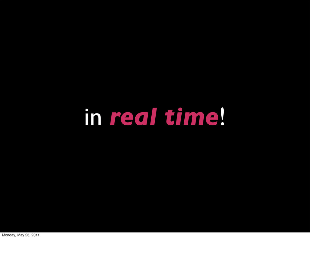 in real time! Monday, May 23, 2011