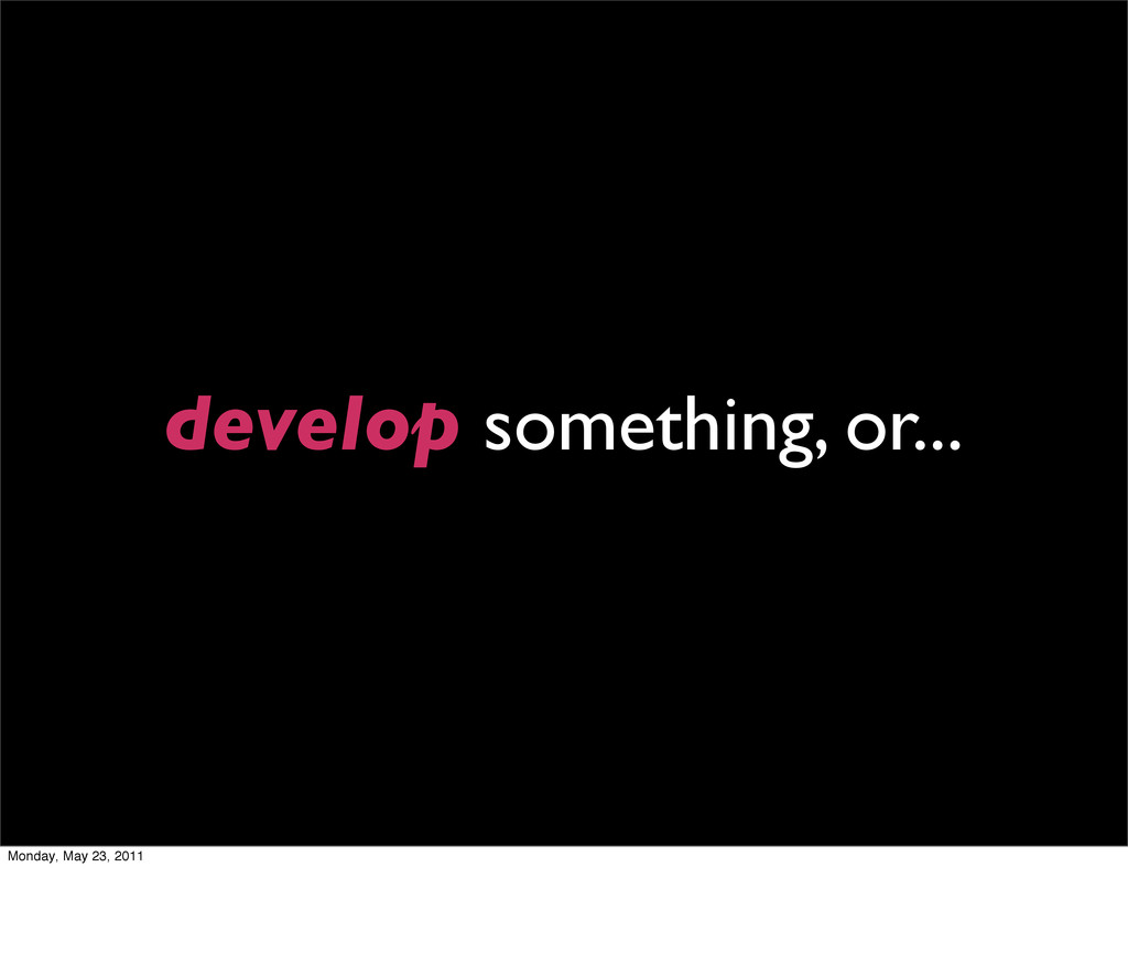 develop something, or... Monday, May 23, 2011
