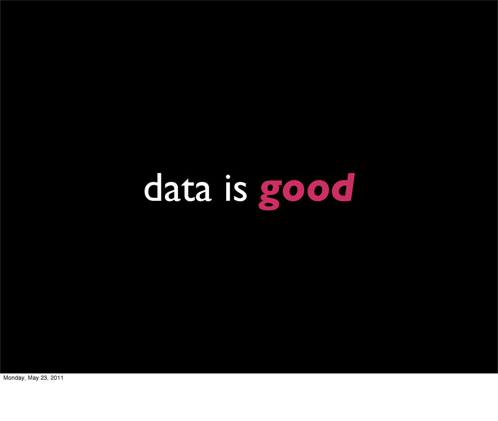 data is good Monday, May 23, 2011