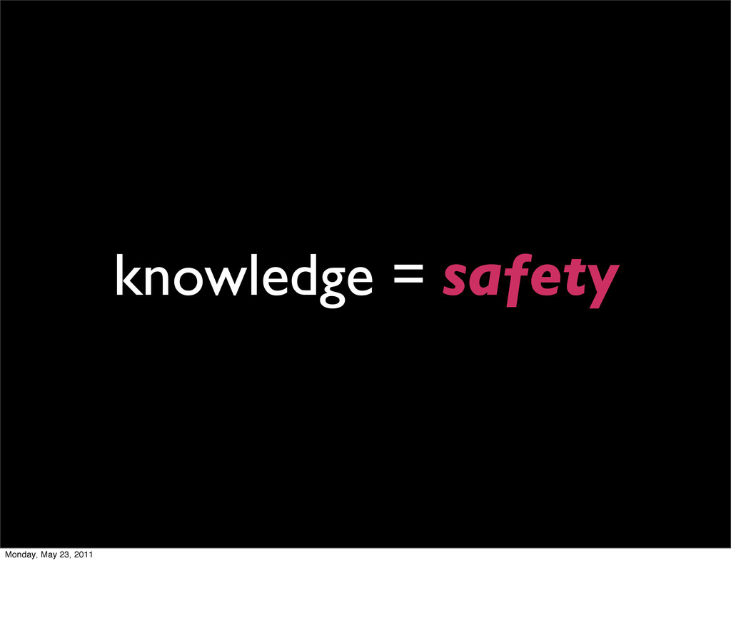 knowledge = safety Monday, May 23, 2011