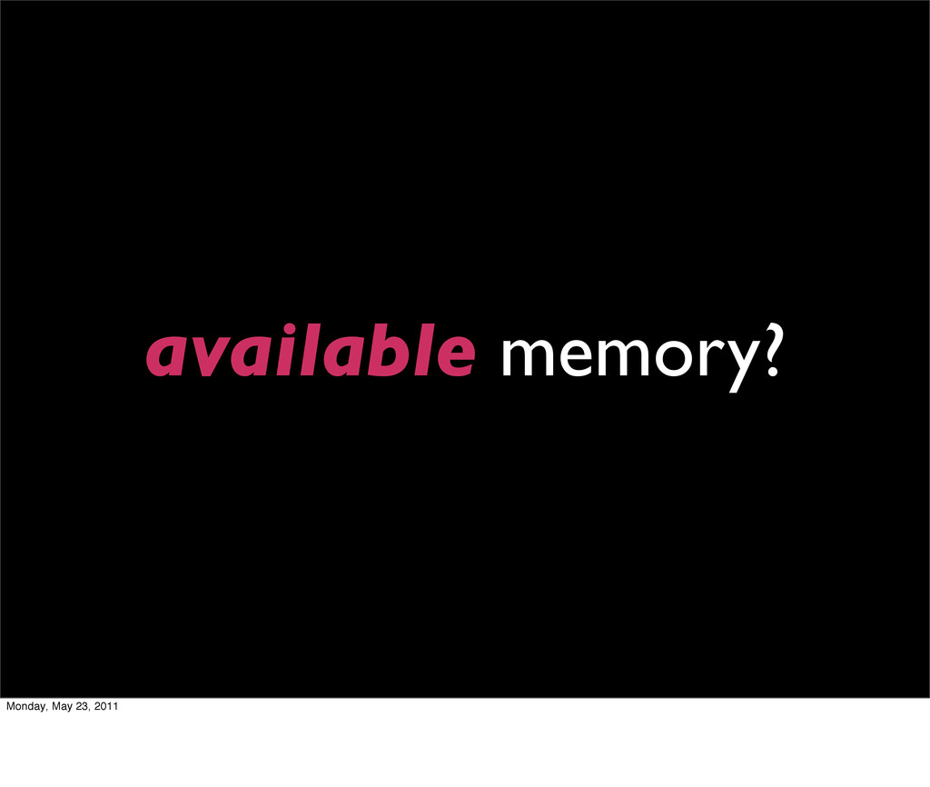 available memory? Monday, May 23, 2011
