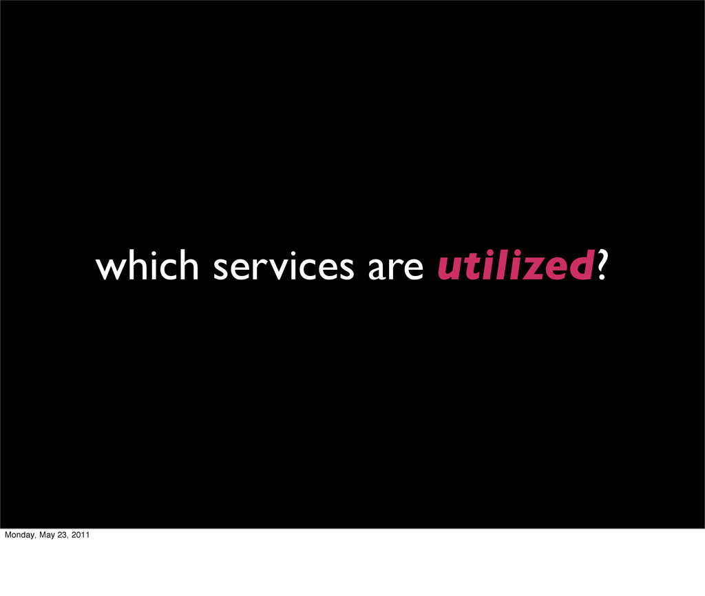 which services are utilized? Monday, May 23, 20...