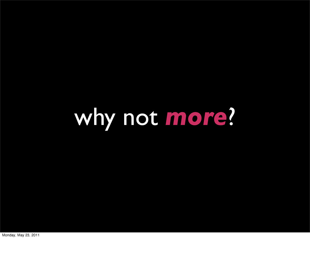 why not more? Monday, May 23, 2011