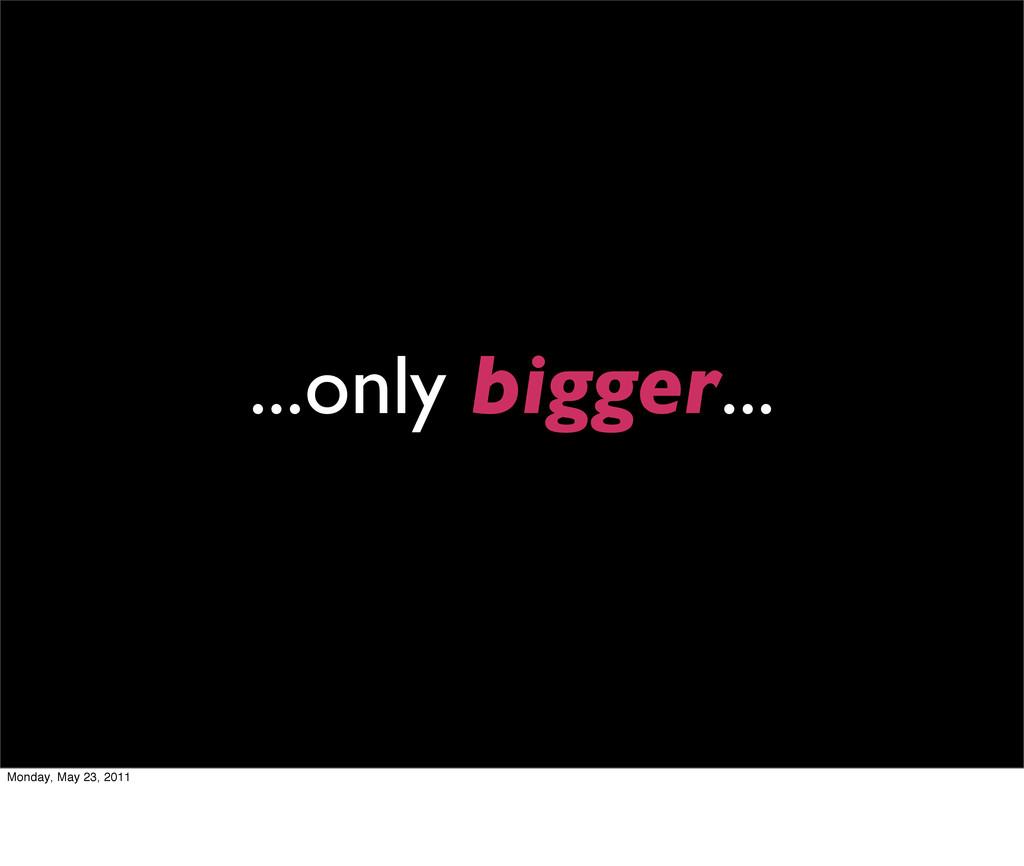 ...only bigger... Monday, May 23, 2011