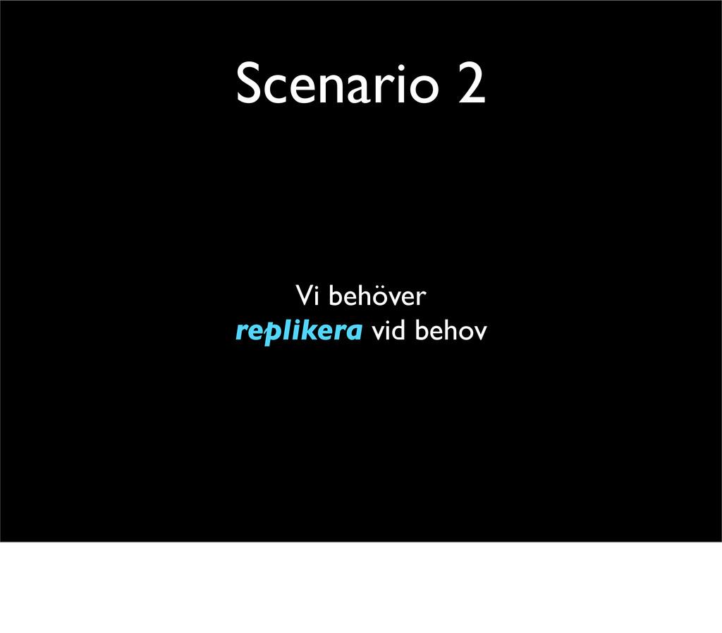 Scenario 2 Vi behöver replikera vid behov