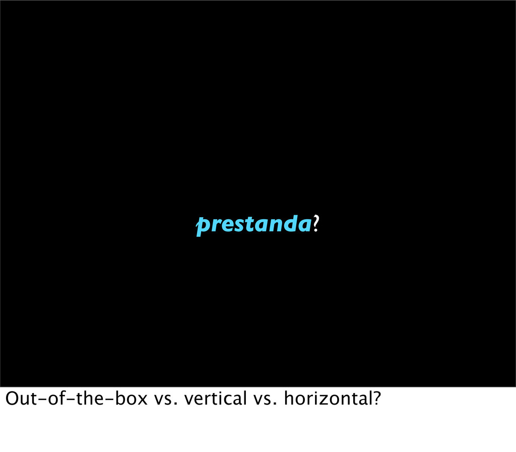 prestanda? Out-of-the-box vs. vertical vs. hori...